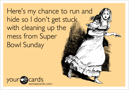 Here's my chance to run and hide so I don't get stuck with cleaning up the mess from Super Bowl Sunday