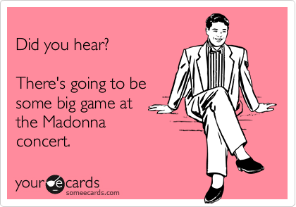Did you hear?   There's going to be some big game at the Madonna concert.