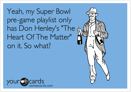 "Yeah, my Super Bowl pre-game playlist only has Don Henley's ""The Heart Of The Matter"" on it. So what?"