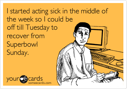 I started acting sick in the middle of the week so I could be off till Tuesday to recover from Superbowl Sunday.