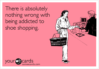 There is absolutely nothing wrong with being addicted to shoe shopping.