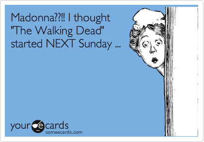 "Madonna??!! I thought ""The Walking Dead"" started NEXT Sunday ..."