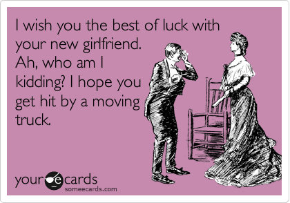 i wish you the best of luck with your new girlfriend ah who am