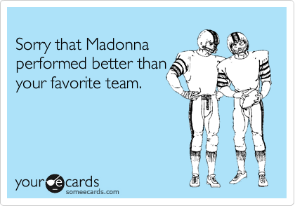 Sorry that Madonna performed better than your favorite team.
