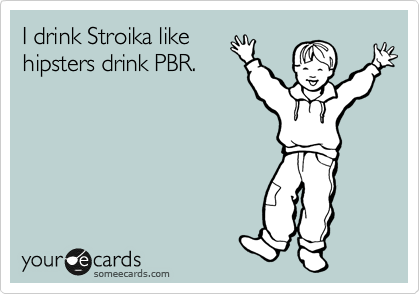 I drink Stroika like hipsters drink PBR.