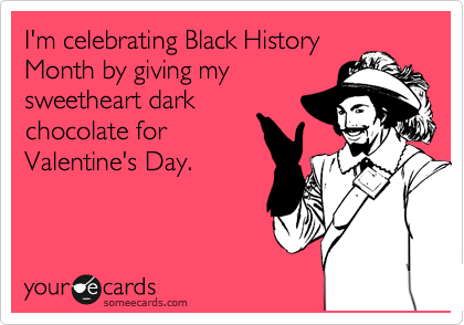 I'm celebrating Black History Month by giving my sweetheart dark chocolate for Valentine's Day.