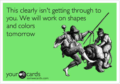 This clearly isn't getting through to you. We will work on shapes and colors  tomorrow
