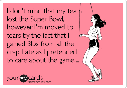 I don't mind that my team lost the Super Bowl,  however I'm moved to  tears by the fact that I gained 3lbs from all the crap I ate as I pretended to care about the game....