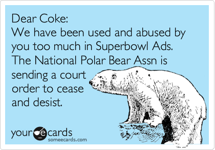 Dear Coke:  We have been used and abused by you too much in Superbowl Ads. The National Polar Bear Assn is sending a court order to cease  and desist.