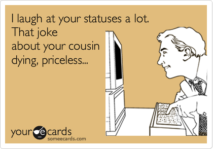 I laugh at your statuses a lot.  That joke about your cousin dying, priceless...
