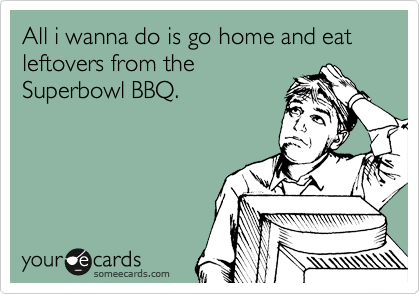 All i wanna do is go home and eat leftovers from the Superbowl BBQ.