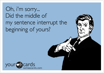 Oh, i'm sorry... Did the middle of  my sentence interrupt the  beginning of yours?