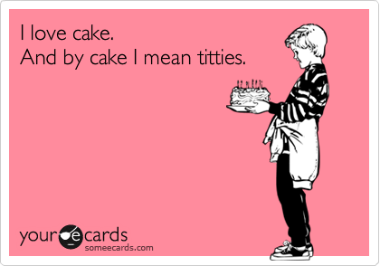I love cake. And by cake I mean titties.