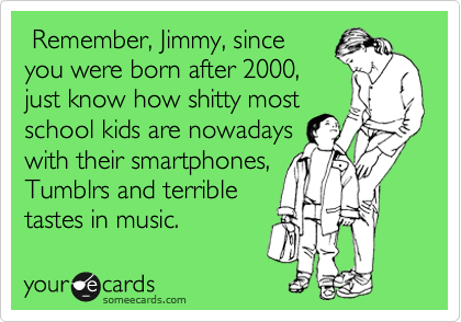 Remember, Jimmy, since you were born after 2000, just know how shitty most  school kids are nowadays  with their smartphones, Tumblrs and terrible tastes in music.