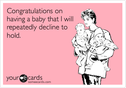 Congratulations on having a baby that I will repeatedly decline to hold.