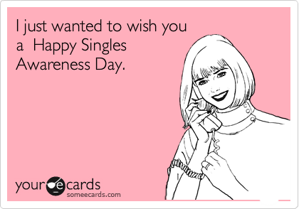 I just wanted to wish you a  Happy Singles Awareness Day.