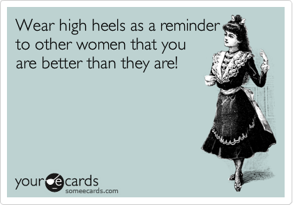 Wear high heels as a reminder to other women that you are better than they are!