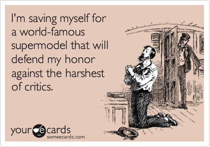 I'm saving myself for   a world-famous   supermodel that will defend my honor  against the harshest  of critics.