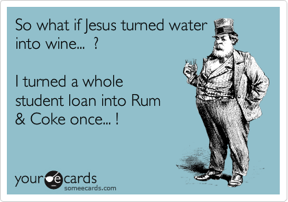 So what if Jesus turned water into wine...  ?  I turned a whole student loan into Rum & Coke once... !