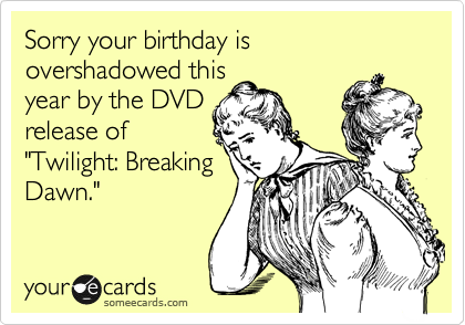 "Sorry your birthday is overshadowed this year by the DVD release of ""Twilight: Breaking Dawn."""