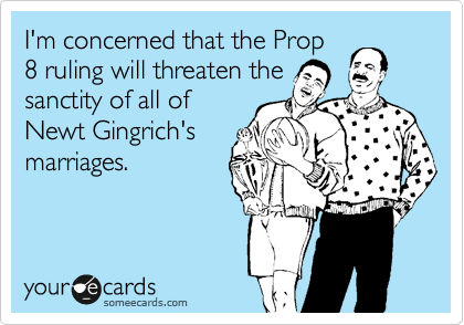 I'm concerned that the Prop 8 ruling will threaten the sanctity of all of Newt Gingrich's marriages.