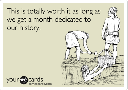 This is totally worth it as long as we get a month dedicated to our history.