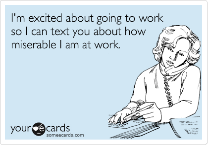 I'm excited about going to work so I can text you about how miserable I am at work.