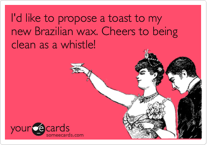 I'd like to propose a toast to my new Brazilian wax. Cheers to being clean as a whistle!