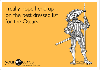 I really hope I end up on the best dressed list  for the Oscars.