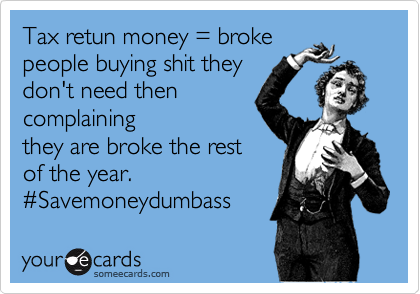 Tax retun money = broke people buying shit they  don't need then complaining they are broke the rest of the year.  %23Savemoneydumbass