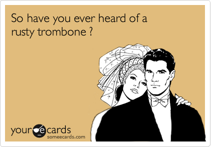 So have you ever heard of a  rusty trombone ?