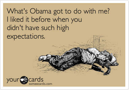 What's Obama got to do with me? I liked it before when you didn't have such high expectations.