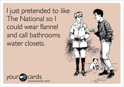 I just pretended to like The National so I could wear flannel and call bathrooms water closets.