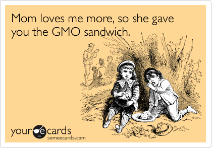 Mom loves me more, so she gave you the GMO sandwich.