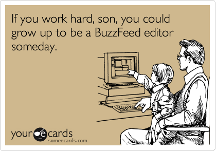 If you work hard, son, you could grow up to be a BuzzFeed editor someday.