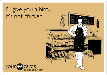 I'll give you a hint... It's not chicken.