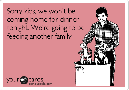 Sorry kids, we won't be coming home for dinner tonight. We're going to be feeding another family.