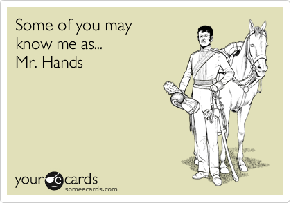 Some of you may know me as...  Mr. Hands