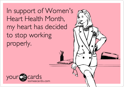 In support of Women's Heart Health Month, my heart has decided to stop working properly.