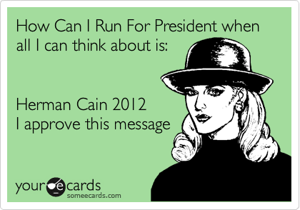 How Can I Run For President when all I can think about is:   Herman Cain 2012 I approve this message