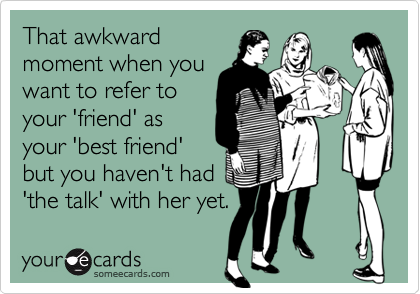 That awkward moment when you want to refer to your 'friend' as your 'best friend' but you haven't had 'the talk' with her yet.