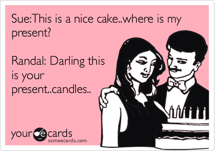 Sue:This is a nice cake..where is my present?   Randal: Darling this is your present..candles..