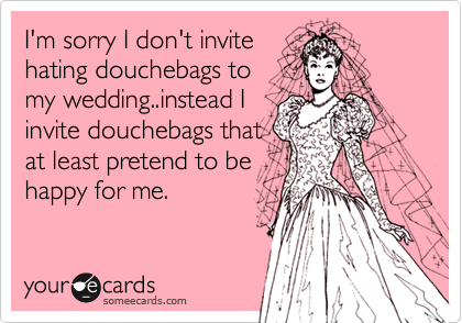 I'm sorry I don't invite hating douchebags to my wedding..instead I invite douchebags that at least pretend to be happy for me.
