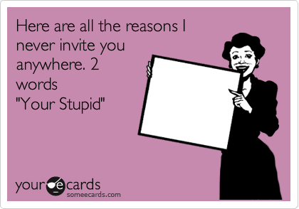 "Here are all the reasons I never invite you anywhere. 2 words ""Your Stupid"""
