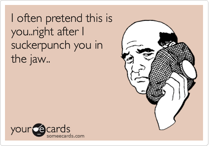 I often pretend this is you..right after I suckerpunch you in the jaw..