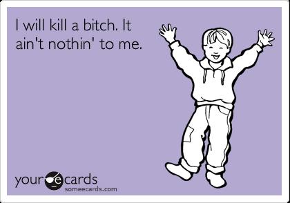 I will kill a bitch. It ain't nothin' to me.