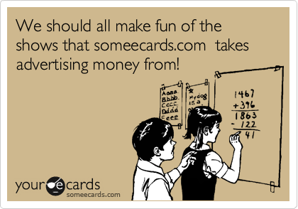 We should all make fun of the shows that someecards.com  takes advertising money from!