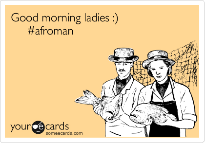 Good morning ladies :%29      %23afroman