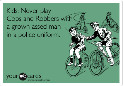 Kids: Never play Cops and Robbers with a grown assed man in a police uniform.