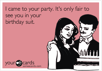 I came to your party. It's only fair to  see you in your birthday suit.